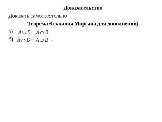 Доказательство Доказательство Доказать самостоятельно Теорема 6 (законы Моргана для дополнений) а) ; б) .
