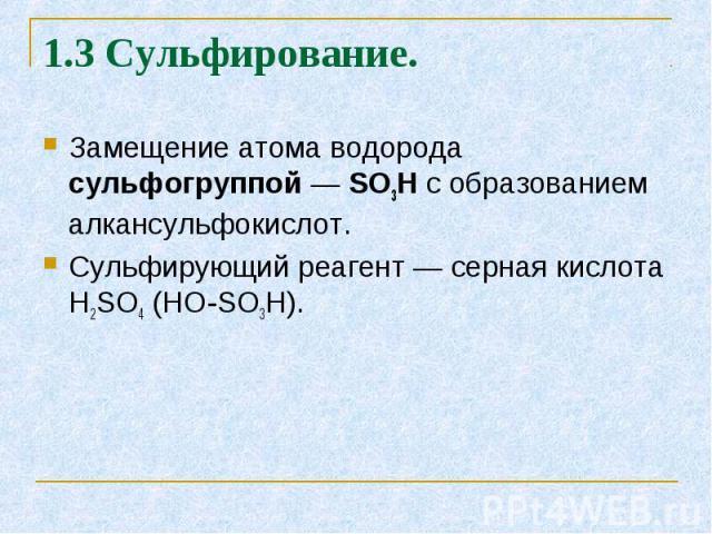 Замещение атома водорода сульфогруппой — SO3H с образованием алкансульфокислот. Замещение атома водорода сульфогруппой — SO3H с образованием алкансульфокислот. Сульфирующий реагент — серная кислота H2SO4 (HO-SO3H).
