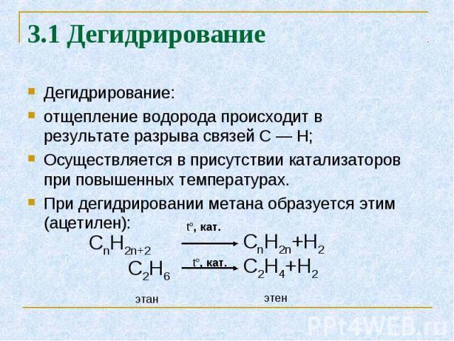 Дегидрирование: Дегидрирование: отщепление водорода происходит в результате разрыва связей С — Н; Осуществляется в присутствии катализаторов при повышенных температурах. При дегидрировании метана образуется этим (ацетилен):