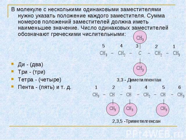 В молекуле с несколькими одинаковыми заместителями нужно указать положение каждого заместителя. Сумма номеров положений заместителей должна иметь наименьшее значение. Число одинаковых заместителей обозначают греческими числительными: В молекуле с не…