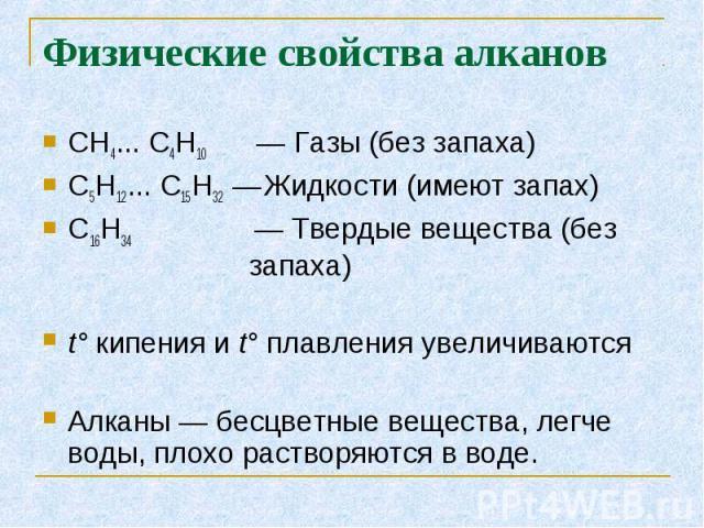 СН4... С4Н10 — Газы (без запаха) СН4... С4Н10 — Газы (без запаха) С5Н12... С15Н32 — Жидкости (имеют запах) C16H34 — Твердые вещества (без запаха) t° кипения и t° плавления увеличиваются Алканы — бесцветные вещества, легче воды, плохо растворяются в воде.