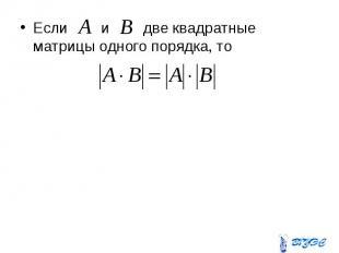 Если и две квадратные матрицы одного порядка, то Если и две квадратные матрицы о
