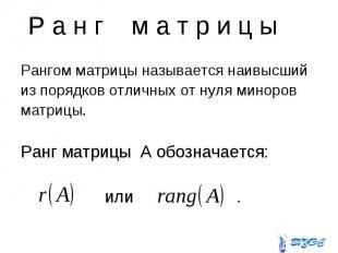 Р а н г м а т р и ц ы Рангом матрицы называется наивысший из порядков отличных о