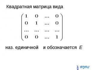 Квадратная матрица вида Квадратная матрица вида наз. единичной и обозначается Е