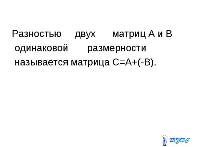 Разностью двух матриц А и В одинаковой размерности называется матрица С=A+(-B).