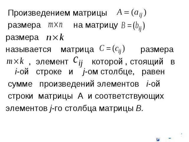 Произведением матрицы Произведением матрицы размера на матрицу размера называется матрица размера , элемент которой , стоящий в i-ой строке и j-ом столбце, равен сумме произведений элементов i-ой строки матрицы A и соответствующих элементов j-го сто…