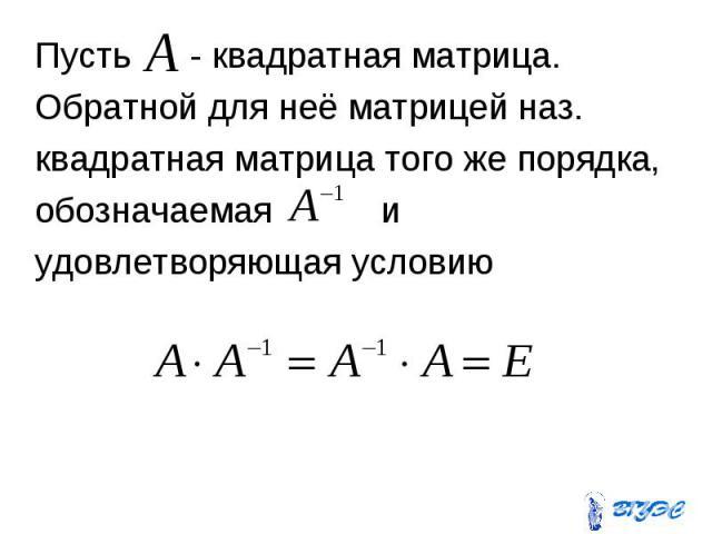 Пусть - квадратная матрица. Пусть - квадратная матрица. Обратной для неё матрицей наз. квадратная матрица того же порядка, обозначаемая и удовлетворяющая условию