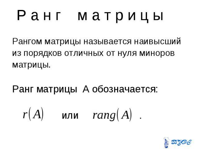 Р а н г м а т р и ц ы Рангом матрицы называется наивысший из порядков отличных от нуля миноров матрицы. Ранг матрицы A обозначается: или .