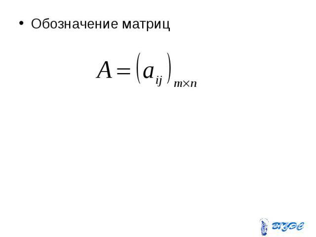 Обозначение матриц Обозначение матриц
