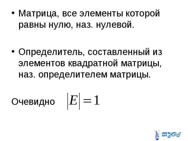 Матрица, все элементы которой равны нулю, наз. нулевой. Матрица, все элементы которой равны нулю, наз. нулевой. Определитель, составленный из элементов квадратной матрицы, наз. определителем матрицы. Очевидно