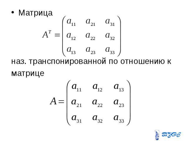 Матрица Матрица наз. транспонированной по отношению к матрице