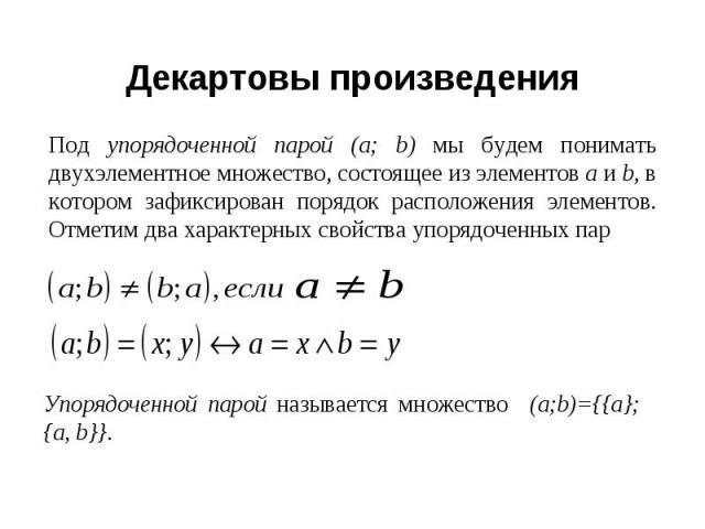 Декартовы произведения Под упорядоченной парой (а; b) мы будем понимать двухэлементное множество, состоящее из элементов а и b, в котором зафиксирован порядок расположения элементов. Отметим два характерных свойства упорядоченных пар