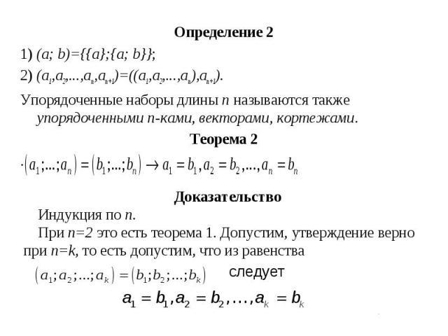 Определение 2 Определение 2 1) (a; b)={{a};{a; b}}; 2) (a1,a2,...,an,an+1)=((a1,a2,...,an),an+1). Упорядоченные наборы длины n называются также упорядоченными n-ками, векторами, кортежами. Теорема 2 .