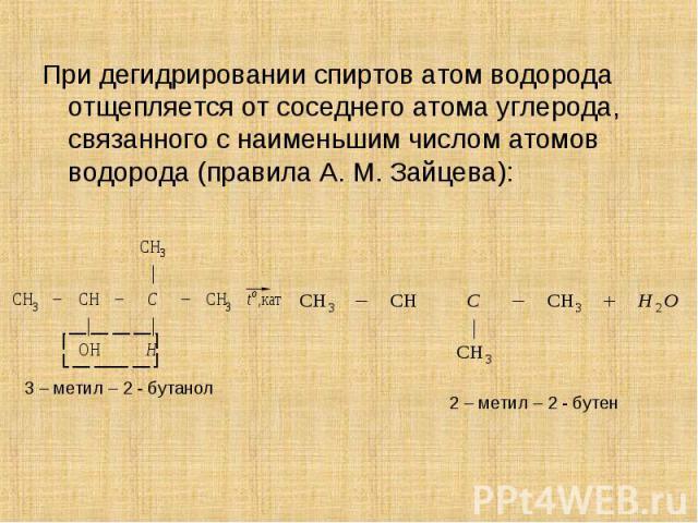 При дегидрировании спиртов атом водорода отщепляется от соседнего атома углерода, связанного с наименьшим числом атомов водорода (правила А. М. Зайцева): При дегидрировании спиртов атом водорода отщепляется от соседнего атома углерода, связанного с …