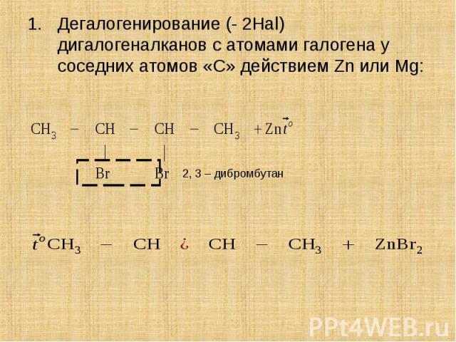 Дегалогенирование (- 2Hal) дигалогеналканов с атомами галогена у соседних атомов «С» действием Zn или Mg: Дегалогенирование (- 2Hal) дигалогеналканов с атомами галогена у соседних атомов «С» действием Zn или Mg: