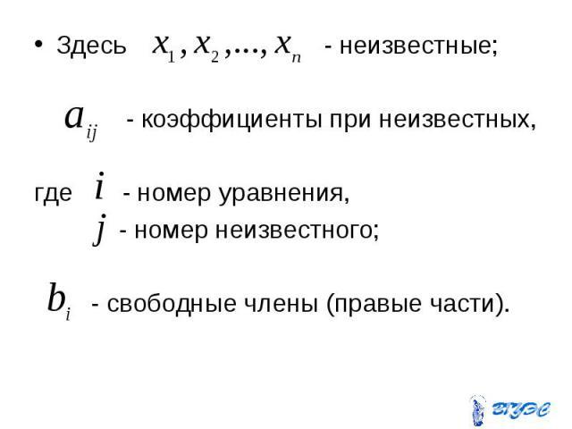 Здесь - неизвестные; Здесь - неизвестные; - коэффициенты при неизвестных, где - номер уравнения, - номер неизвестного; - свободные члены (правые части).