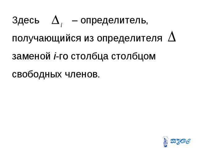 Здесь – определитель, Здесь – определитель, получающийся из определителя заменой i-го столбца столбцом свободных членов.