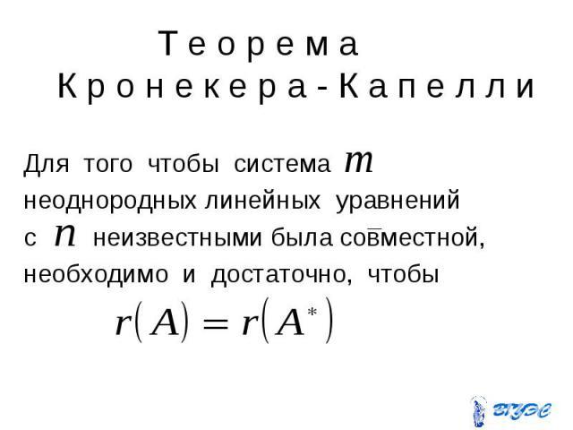 Т е о р е м а К р о н е к е р а - К а п е л л и Для того чтобы система неоднородных линейных уравнений с неизвестными была совместной, необходимо и достаточно, чтобы
