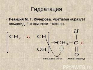 Реакция М. Г. Кучерова. Ацетилен образует альдегид, его гомологи – кетоны. Реакц