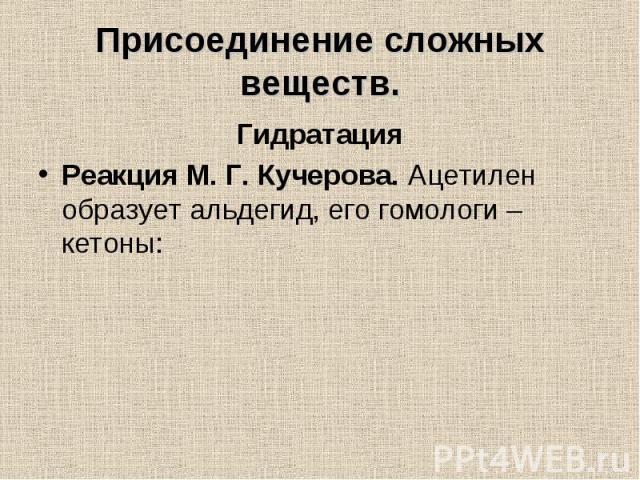 Гидратация Гидратация Реакция М. Г. Кучерова. Ацетилен образует альдегид, его гомологи – кетоны: