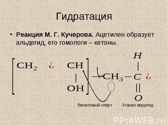 Реакция М. Г. Кучерова. Ацетилен образует альдегид, его гомологи – кетоны. Реакция М. Г. Кучерова. Ацетилен образует альдегид, его гомологи – кетоны.