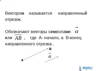 Вектором называется направленный отрезок. Обозначают векторы символами или , где
