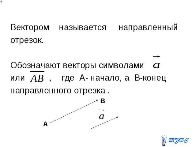 Вектором называется направленный отрезок. Обозначают векторы символами или , где А- начало, а B-конец направленного отрезка .