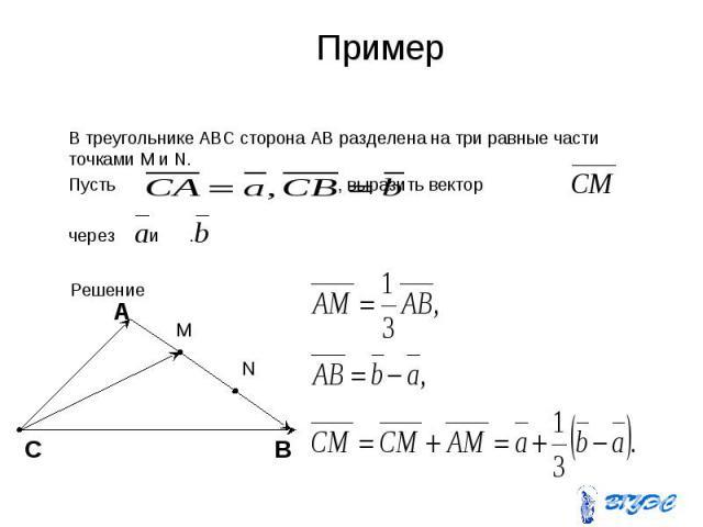 Пример В треугольнике ABC сторона AB разделена на три равные части точками M и N. Пусть , выразить вектор через и .