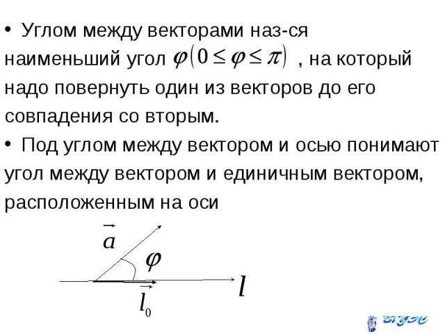 Углом между векторами наз-ся Углом между векторами наз-ся наименьший угол , на который надо повернуть один из векторов до его совпадения со вторым. Под углом между вектором и осью понимают угол между вектором и единичным вектором, расположенным на оси