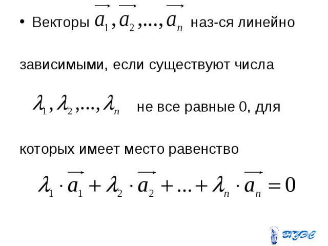 Векторы наз-ся линейно Векторы наз-ся линейно зависимыми, если существуют числа не все равные 0, для которых имеет место равенство