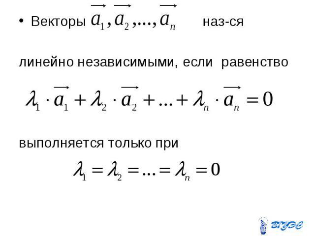 Векторы наз-ся Векторы наз-ся линейно независимыми, если равенство выполняется только при
