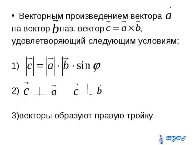 Векторным произведением вектора Векторным произведением вектора на вектор наз. вектор , удовлетворяющий следующим условиям: 1) 2) 3)векторы образуют правую тройку