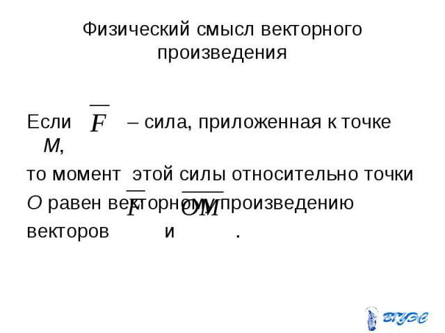 Физический смысл векторного произведения Если – сила, приложенная к точке М, то момент этой силы относительно точки О равен векторному произведению векторов и .