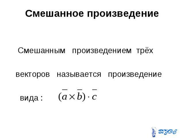 Смешанное произведение Смешанным произведением трёх векторов называется произведение вида :