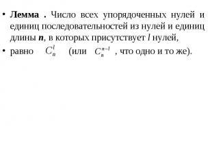 Лемма . Число всех упорядоченных нулей и единиц последовательностей из нулей и е
