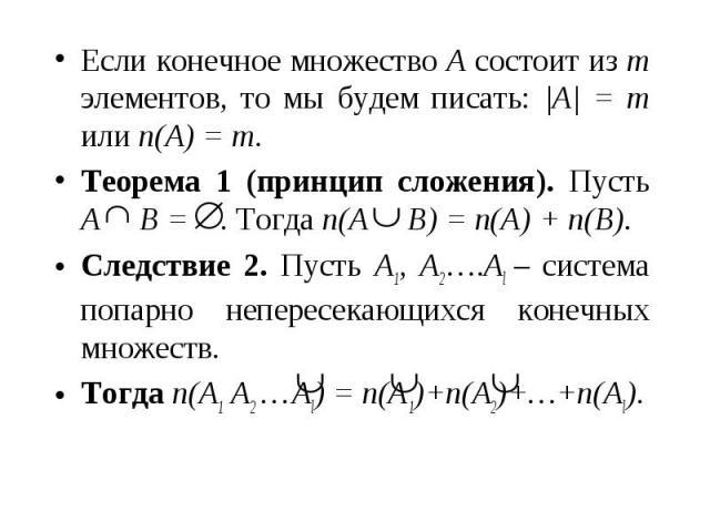 Если конечное множество A состоит из m элементов, то мы будем писать: |A| = m или n(A) = m. Если конечное множество A состоит из m элементов, то мы будем писать: |A| = m или n(A) = m. Теорема 1 (принцип сложения). Пусть A B = . Тогда n(A B) = n(A) +…