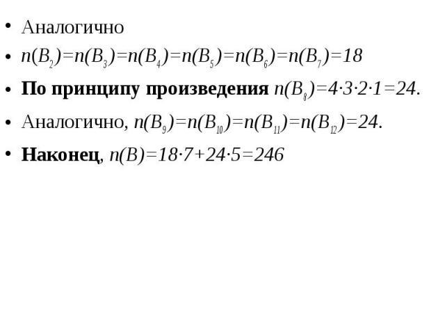 Аналогично Аналогично n(B2 )=n(B3 )=n(B4 )=n(B5 )=n(B6 )=n(B7 )=18 По принципу произведения n(B8 )=4·3·2·1=24. Аналогично, n(B9 )=n(B10 )=n(B11 )=n(B12 )=24. Наконец, n(B)=18·7+24·5=246