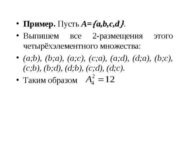 Пример. Пусть A= a,b,c,d . Пример. Пусть A= a,b,c,d . Выпишем все 2-размещения этого четырёхэлементного множества: (a;b), (b;a), (a;c), (c;a), (a;d), (d;a), (b;c), (c;b), (b;d), (d;b), (c;d), (d;c). Таким образом