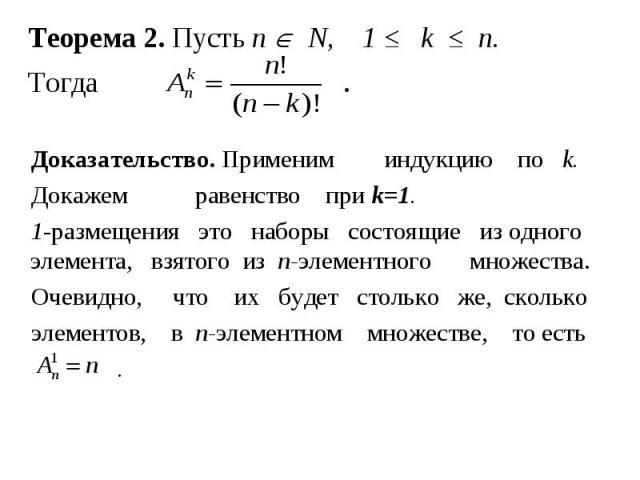 Теорема 2. Пусть n N, 1 ≤ k ≤ n. Тогда . Доказательство. Применим индукцию по k. Докажем равенство при k=1. 1-размещения это наборы состоящие из одного элемента, взятого из n-элементного множества. Очевидно, что их будет столько же, сколько элементо…