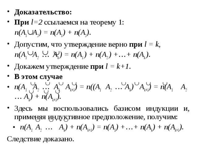 Доказательство: Доказательство: При l=2 ссылаемся на теорему 1: n(A1 A2) = n(A1) + n(A2). Допустим, что утверждение верно при l = k, n(A1 A2 … Ak ) = n(A1 ) + n(A2 ) +…+ n(Ak ). Докажем утверждение при l = k+1. В этом случае n(A1 A2 … Ak Ak+1) = n((…