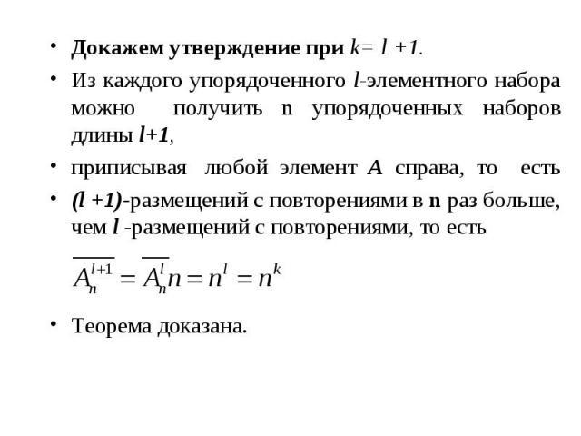 Докажем утверждение при k= l +1. Докажем утверждение при k= l +1. Из каждого упорядоченного l-элементного набора можно получить n упорядоченных наборов длины l+1, приписывая любой элемент A справа, то есть (l +1)-размещений с повторениями в n раз бо…
