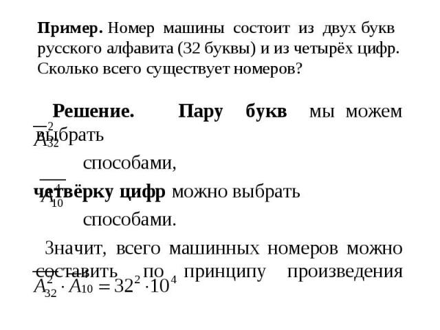 Пример. Номер машины состоит из двух букв русского алфавита (32 буквы) и из четырёх цифр. Сколько всего существует номеров? Решение. Пару букв мы можем выбрать способами, четвёрку цифр можно выбрать способами. Значит, всего машинных номеров можно со…