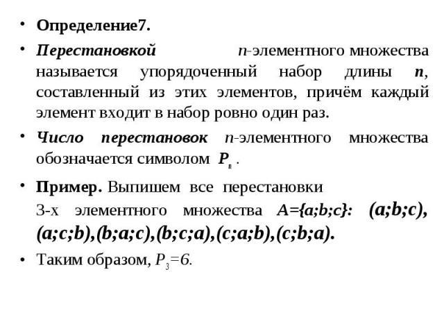 Определение7. Определение7. Перестановкой n-элементногомножества называется упорядоченный набор длины n, составленный из этих элементов, причём каждый элемент входит в набор ровно один раз. Число перестановок n-элементного множества обозначает…