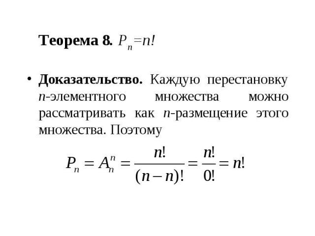 Теорема 8. Pn=n! Доказательство. Каждую перестановку n-элементного множества можно рассматривать как n-размещение этого множества. Поэтому