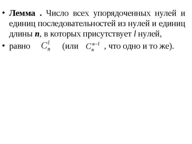 Лемма . Число всех упорядоченных нулей и единиц последовательностей из нулей и единиц длины n, в которых присутствует l нулей, Лемма . Число всех упорядоченных нулей и единиц последовательностей из нулей и единиц длины n, в которых присутствует l ну…