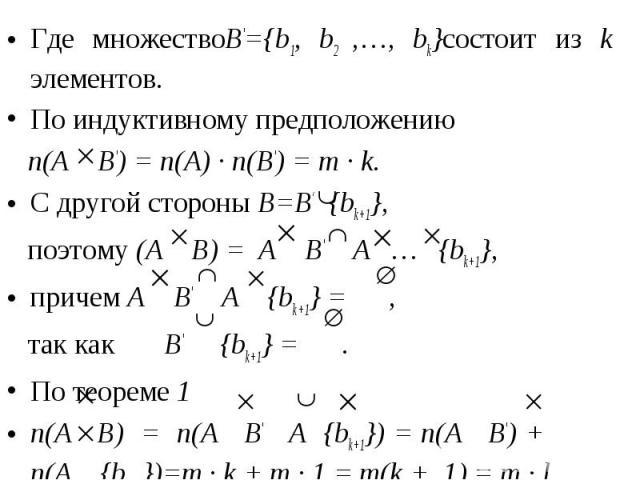 Где множествоB'={b1, b2 ,…, bk}состоит из k элементов. Где множествоB'={b1, b2 ,…, bk}состоит из k элементов. По индуктивному предположению n(A B') = n(A) · n(B') = m · k. С другой стороны B=B' {bk+1}, поэтому (A B) = A B' A … {bk+1}, причем A B' A …