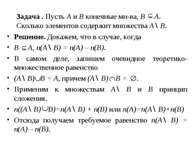 Задача . Пусть A и B конечные мн-ва, B A. Сколько элементов содержит множества A\ B. Решение. Докажем, что в случае, когда B A, n(A\ B) = n(A) – n(B). В самом деле, запишем очевидное теоретико-множественное равенство (A\ B) B = A, причем (A\ B) B = …