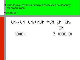 С гомологоми этилена реакция протекает по правилу Марковникова. С гомологоми эти