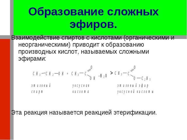 Взаимодействие спиртов с кислотами (органическими и неорганическими) приводит к образованию производных кислот, называемых сложными эфирами: Взаимодействие спиртов с кислотами (органическими и неорганическими) приводит к образованию производных кисл…