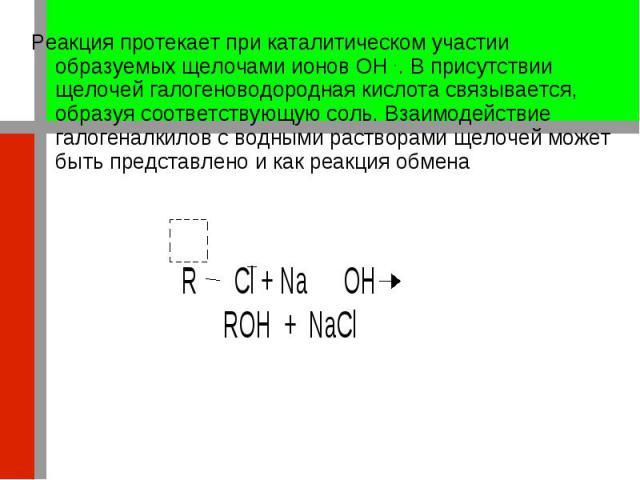 Реакция протекает при каталитическом участии образуемых щелочами ионов OH - . В присутствии щелочей галогеноводородная кислота связывается, образуя соответствующую соль. Взаимодействие галогеналкилов с водными растворами щелочей может быть представл…